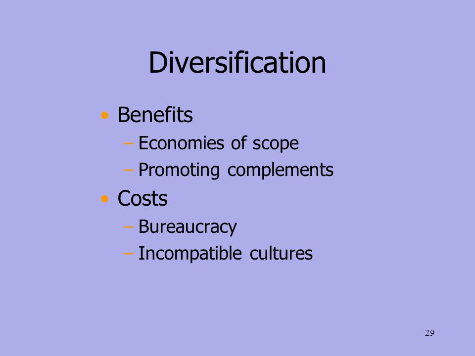 Diversification Benefits –Economies of scope –Promoting complements Costs –Bureaucracy –Incompatible cultures 29