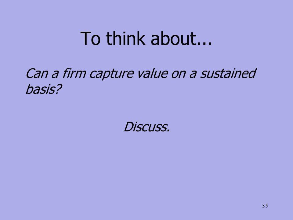 To think about... Can a firm capture value on a sustained basis Discuss. 35