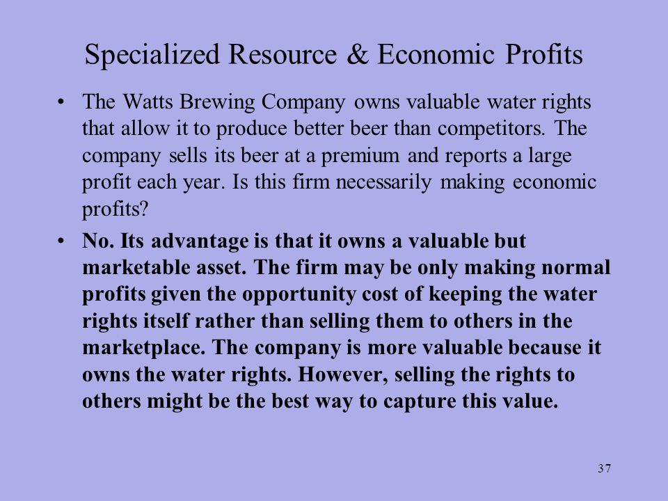 Specialized Resource & Economic Profits The Watts Brewing Company owns valuable water rights that allow it to produce better beer than competitors.