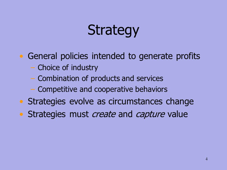 Strategy General policies intended to generate profits –Choice of industry –Combination of products and services –Competitive and cooperative behaviors Strategies evolve as circumstances change Strategies must create and capture value 4