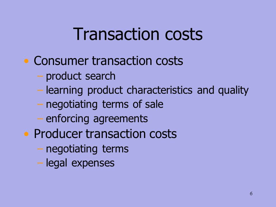 Transaction costs Consumer transaction costs –product search –learning product characteristics and quality –negotiating terms of sale –enforcing agreements Producer transaction costs –negotiating terms –legal expenses 6