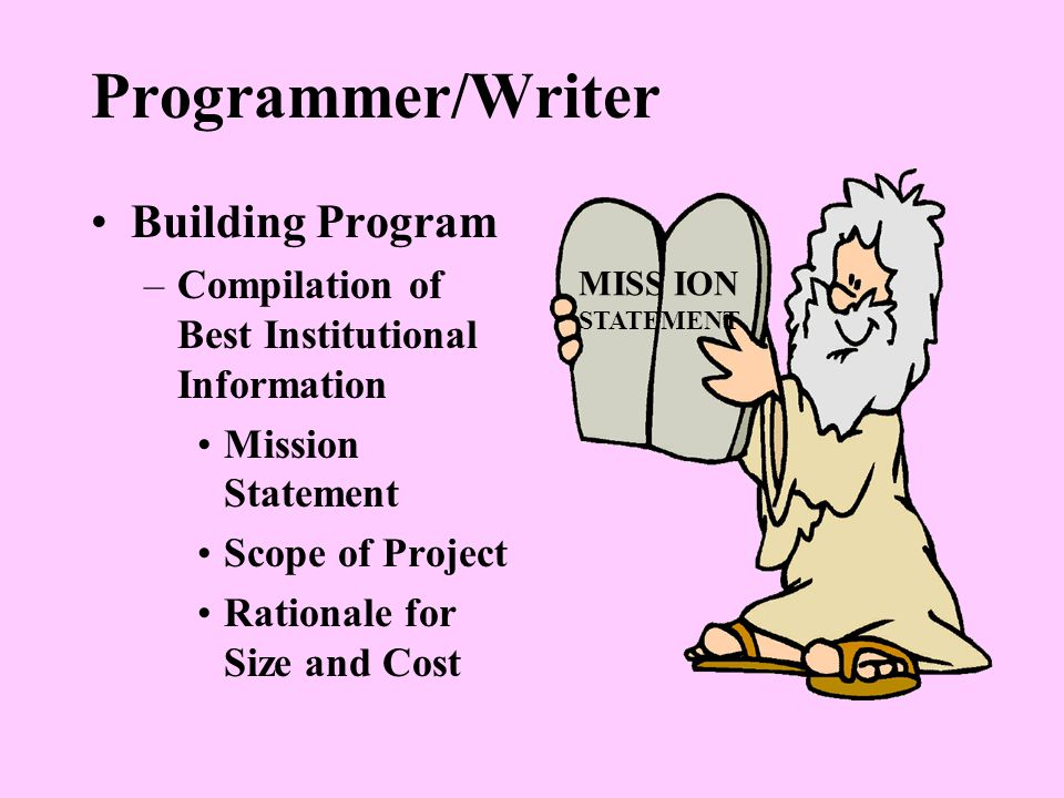Programmer/Writer Building Program –Compilation of Best Institutional Information Mission Statement Scope of Project Rationale for Size and Cost MISS ION STATEMENT