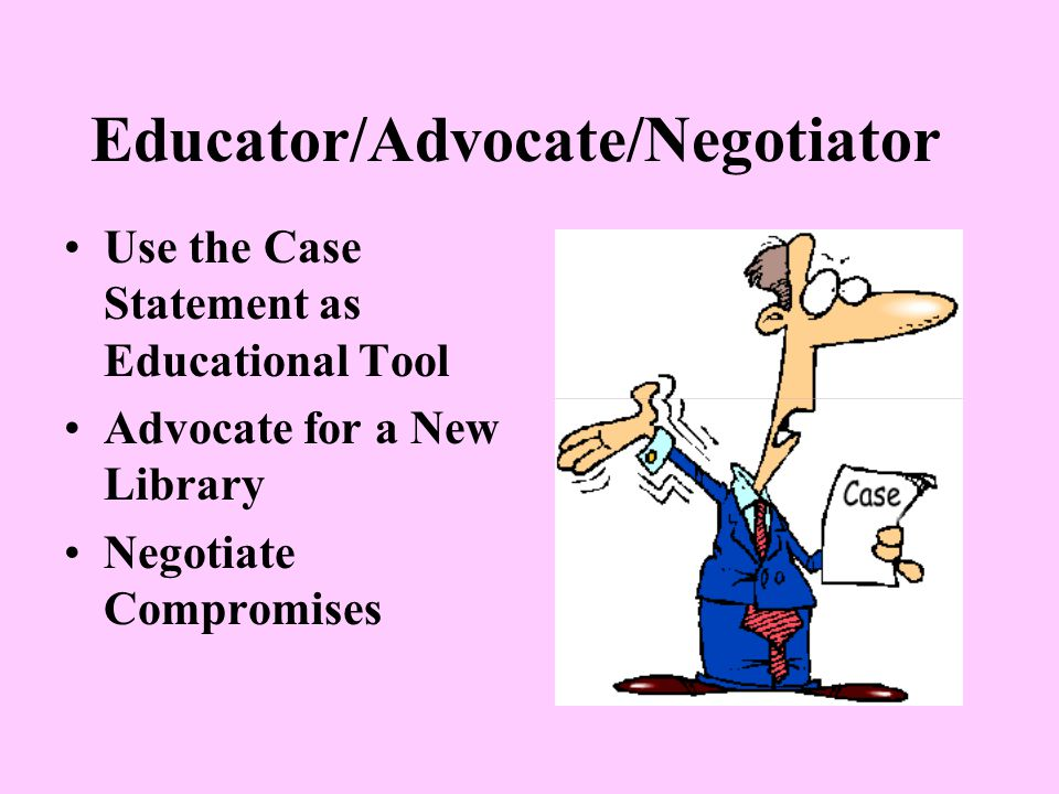Educator/Advocate/Negotiator Use the Case Statement as Educational Tool Advocate for a New Library Negotiate Compromises