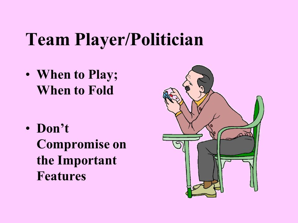 Team Player/Politician When to Play; When to Fold Don't Compromise on the Important Features