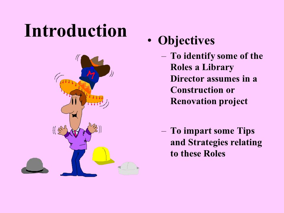 Introduction Objectives –To identify some of the Roles a Library Director assumes in a Construction or Renovation project –To impart some Tips and Strategies relating to these Roles