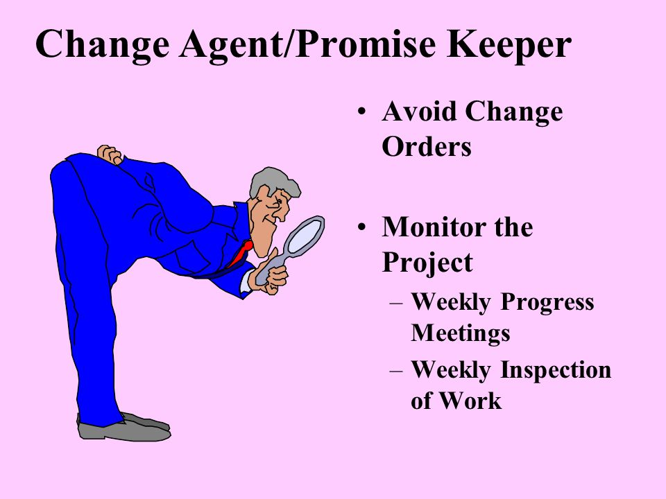 Change Agent/Promise Keeper Avoid Change Orders Monitor the Project –Weekly Progress Meetings –Weekly Inspection of Work