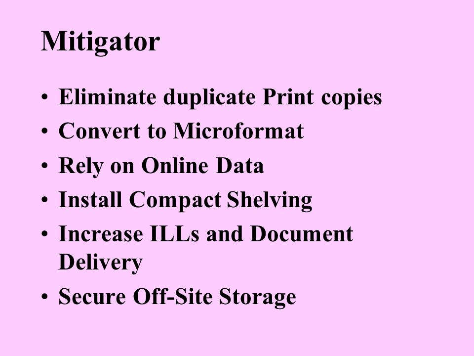 Mitigator Eliminate duplicate Print copies Convert to Microformat Rely on Online Data Install Compact Shelving Increase ILLs and Document Delivery Secure Off-Site Storage
