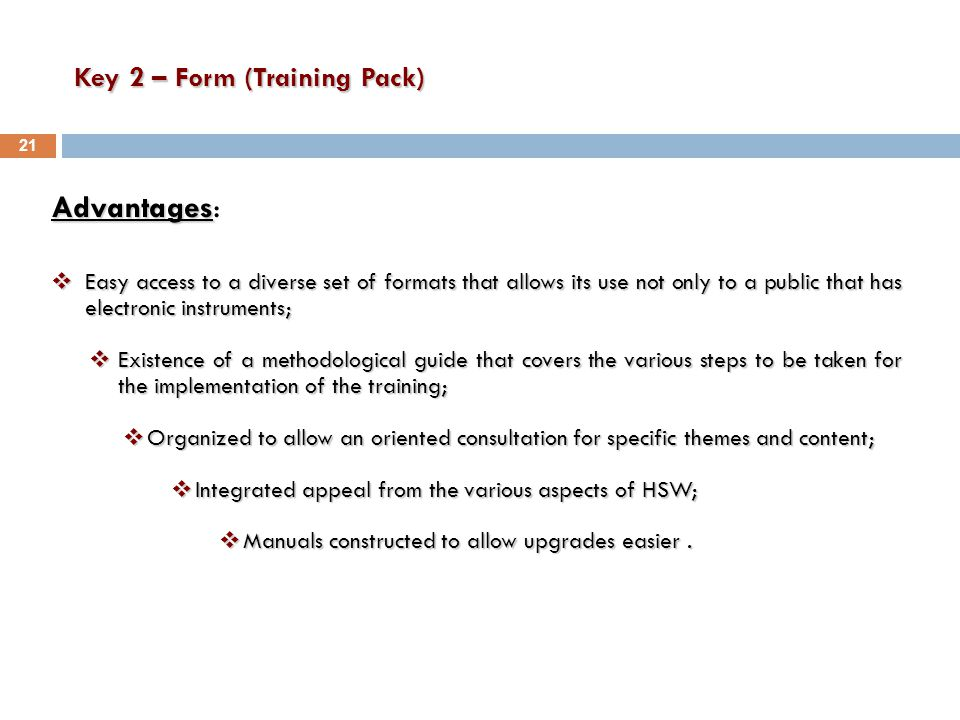 Key 2 – Form (Training Pack) Advantages Advantages:  Easy access to a diverse set of formats that allows its use not only to a public that has electronic instruments;  Existence of a methodological guide that covers the various steps to be taken for the implementation of the training;  Organized to allow an oriented consultation for specific themes and content;  Integrated appeal from the various aspects of HSW;  Manuals constructed to allow upgrades easier.