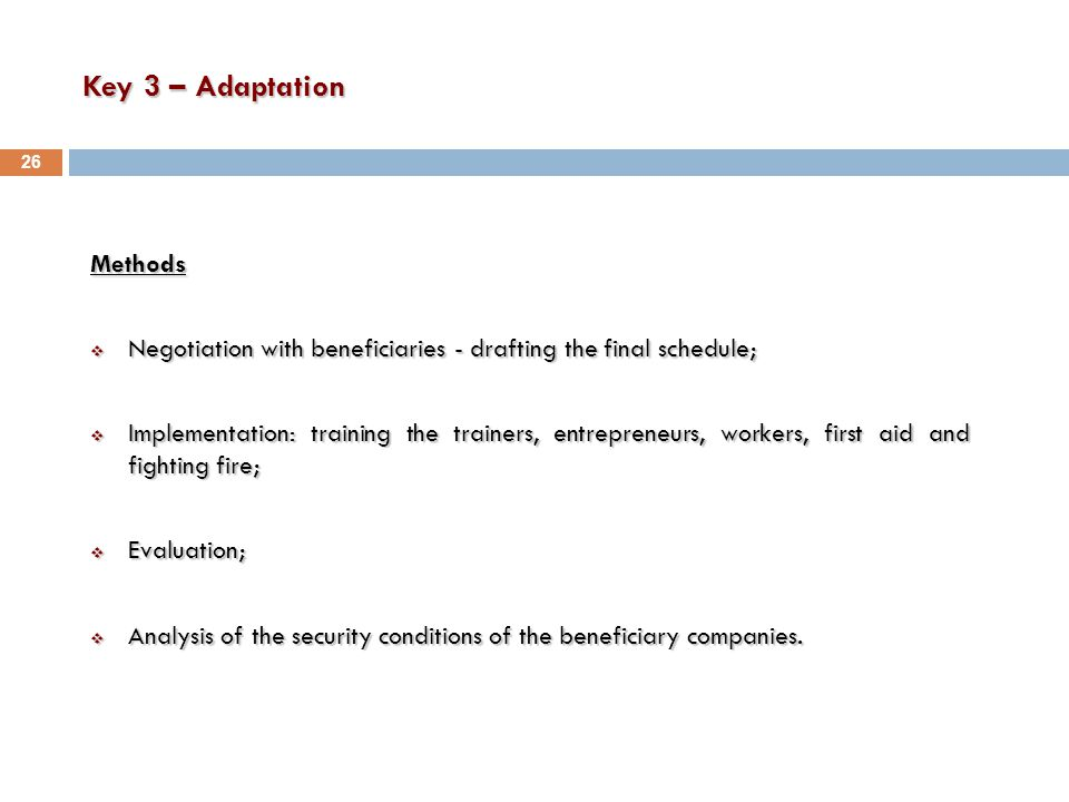 Key 3 – Adaptation Methods  Negotiation with beneficiaries - drafting the final schedule;  Implementation: training the trainers, entrepreneurs, workers, first aid and fighting fire;  Evaluation;  Analysis of the security conditions of the beneficiary companies.