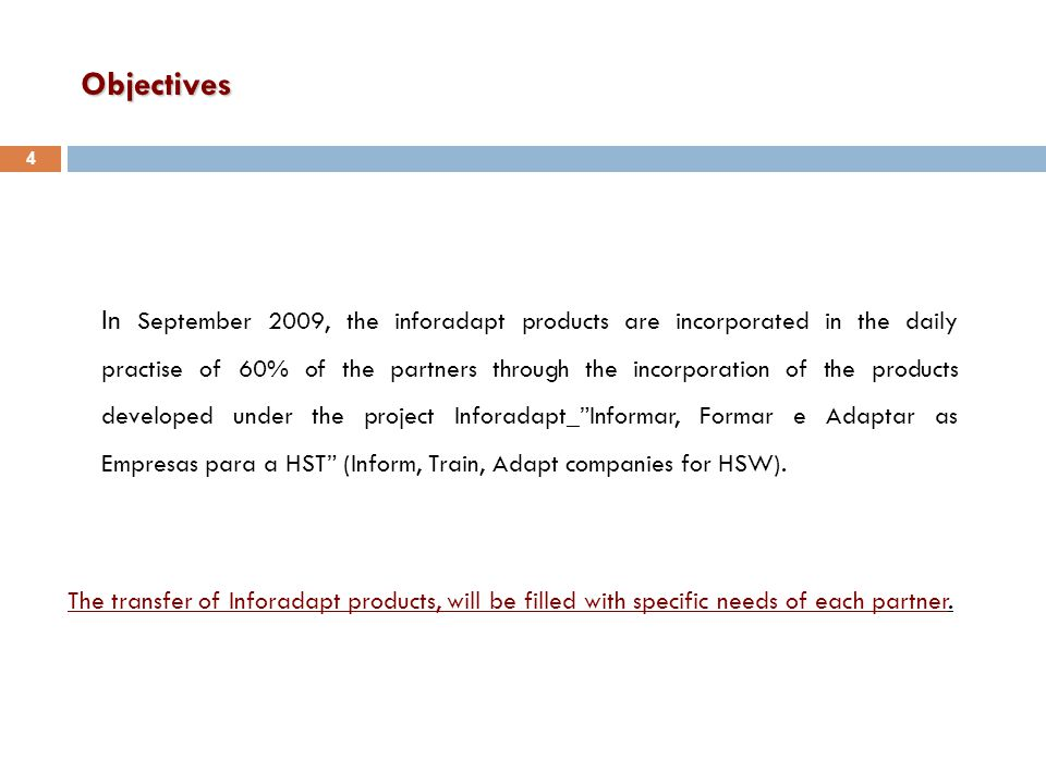 Objectives In September 2009, the inforadapt products are incorporated in the daily practise of 60% of the partners through the incorporation of the products developed under the project Inforadapt_ Informar, Formar e Adaptar as Empresas para a HST (Inform, Train, Adapt companies for HSW).