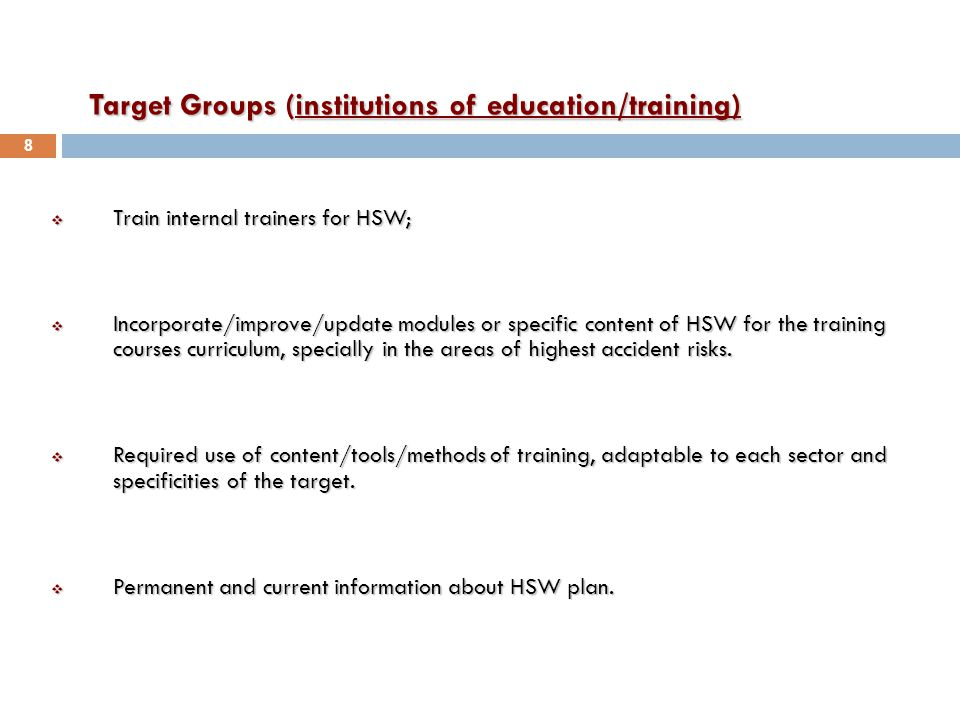Target Groups (institutions of education/training)  Train internal trainers for HSW;  Incorporate/improve/update modules or specific content of HSW for the training courses curriculum, specially in the areas of highest accident risks.