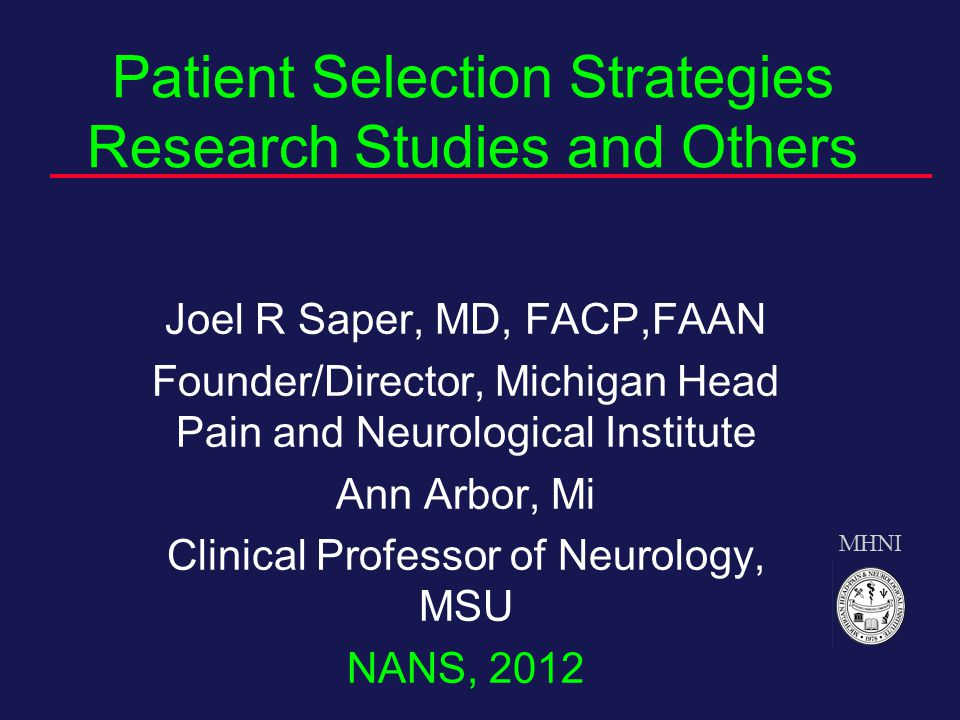 MHNI Patient Selection Strategies Research Studies and Others Joel R Saper, MD, FACP,FAAN Founder/Director, Michigan Head Pain and Neurological Institute Ann Arbor, Mi Clinical Professor of Neurology, MSU NANS, 2012