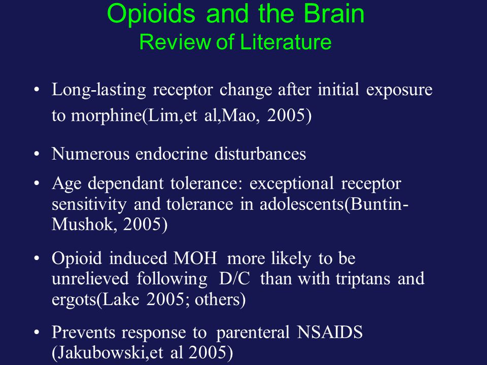 Opioids and the Brain Review of Literature Long-lasting receptor change after initial exposure to morphine(Lim,et al,Mao, 2005) Numerous endocrine disturbances Age dependant tolerance: exceptional receptor sensitivity and tolerance in adolescents(Buntin- Mushok, 2005) Opioid induced MOH more likely to be unrelieved following D/C than with triptans and ergots(Lake 2005; others) Prevents response to parenteral NSAIDS (Jakubowski,et al 2005)