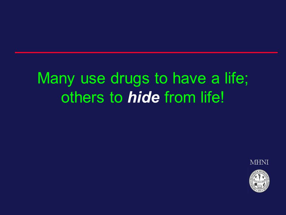 MHNI Many use drugs to have a life; others to hide from life!