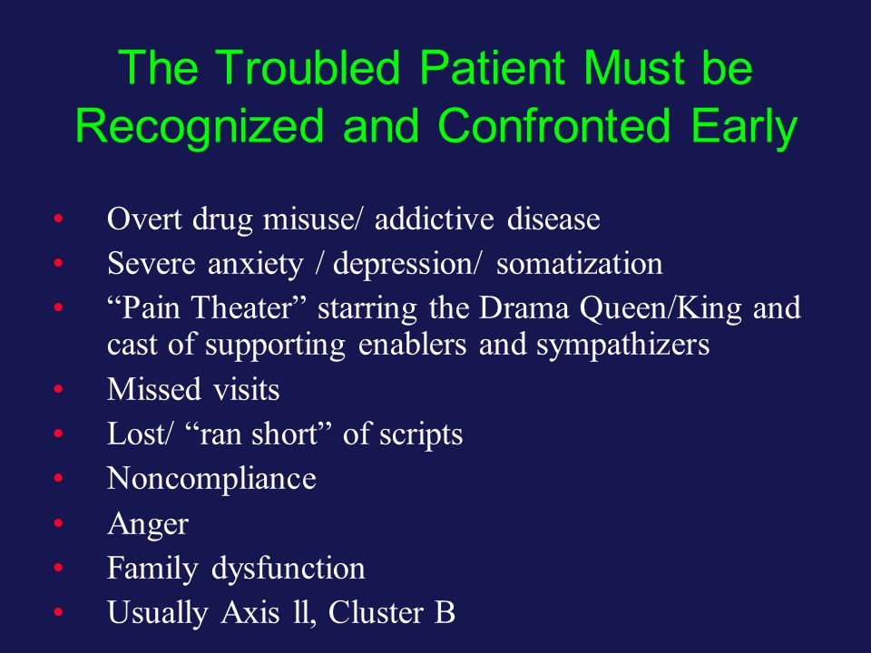 The Troubled Patient Must be Recognized and Confronted Early Overt drug misuse/ addictive disease Severe anxiety / depression/ somatization Pain Theater starring the Drama Queen/King and cast of supporting enablers and sympathizers Missed visits Lost/ ran short of scripts Noncompliance Anger Family dysfunction Usually Axis ll, Cluster B