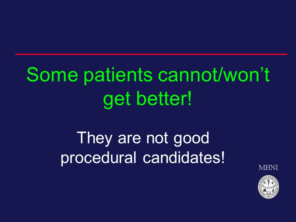 MHNI Some patients cannot/won't get better! They are not good procedural candidates!