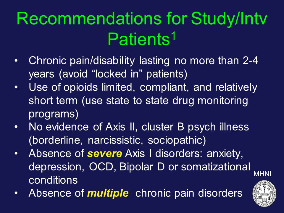 Recommendations for Study/Intv Patients 1 Chronic pain/disability lasting no more than 2-4 years (avoid locked in patients) Use of opioids limited, compliant, and relatively short term (use state to state drug monitoring programs) No evidence of Axis II, cluster B psych illness (borderline, narcissistic, sociopathic) Absence of severe Axis I disorders: anxiety, depression, OCD, Bipolar D or somatizational conditions Absence of multiple chronic pain disorders MHNI