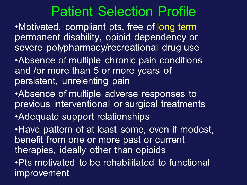Patient Selection Profile Motivated, compliant pts, free of long term permanent disability, opioid dependency or severe polypharmacy/recreational drug use Absence of multiple chronic pain conditions and /or more than 5 or more years of persistent, unrelenting pain Absence of multiple adverse responses to previous interventional or surgical treatments Adequate support relationships Have pattern of at least some, even if modest, benefit from one or more past or current therapies, ideally other than opioids Pts motivated to be rehabilitated to functional improvement