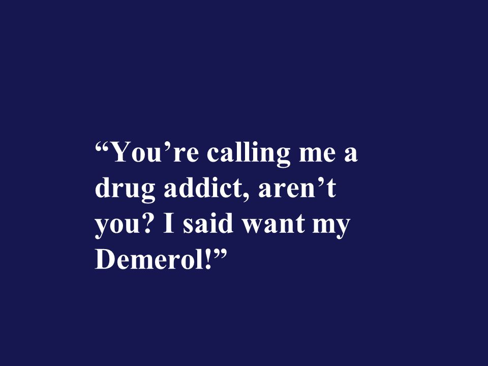 You're calling me a drug addict, aren't you? I said want my Demerol!