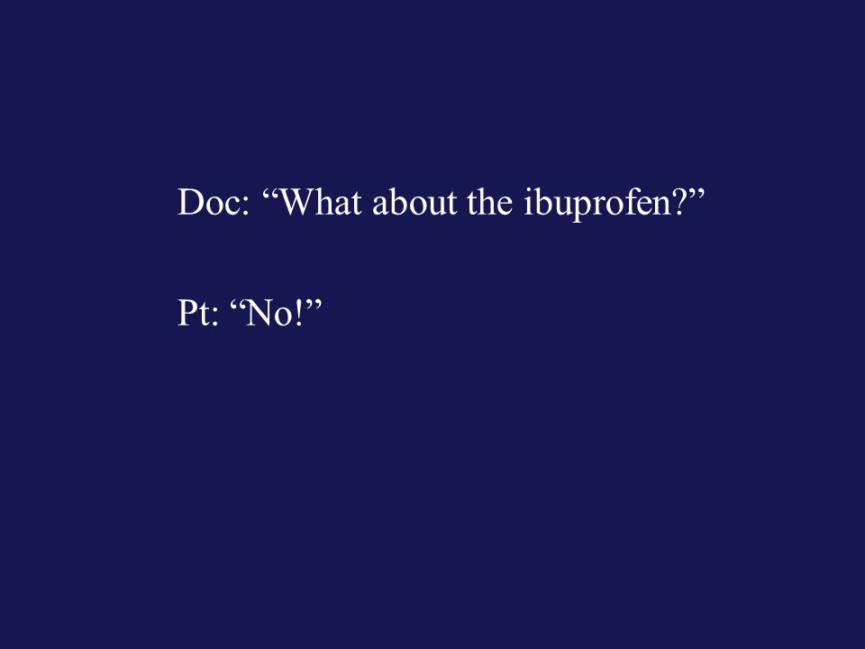 Doc: What about the ibuprofen? Pt: No!