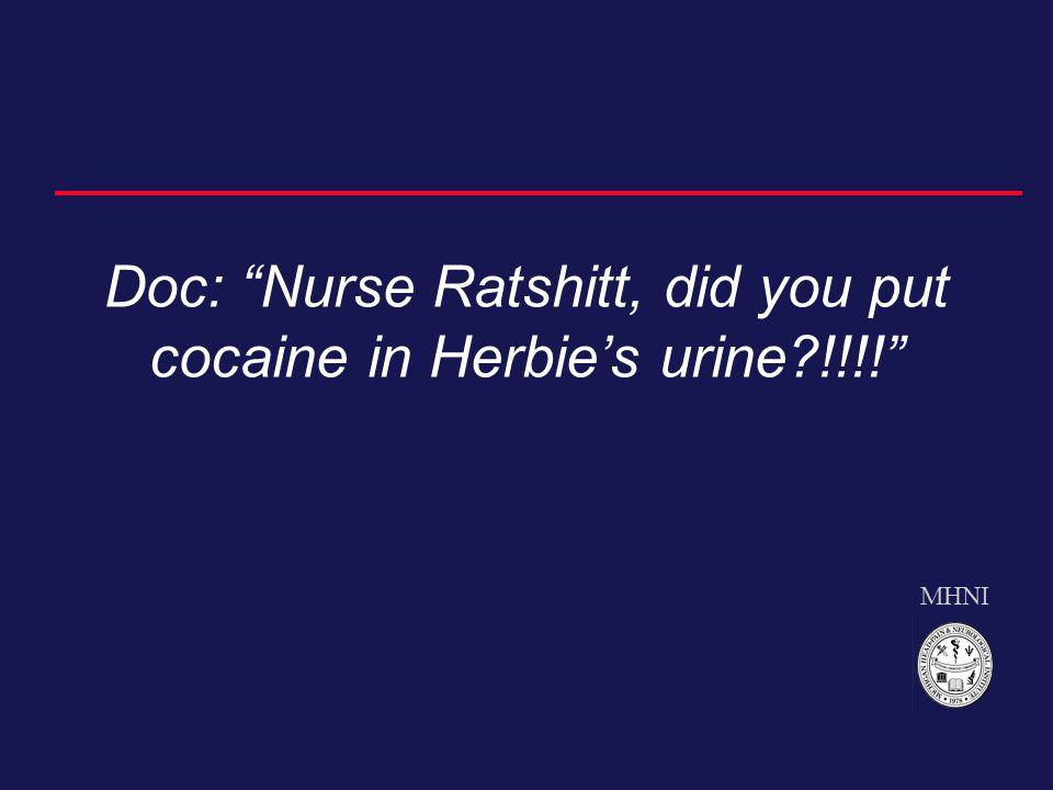 MHNI Doc: Nurse Ratshitt, did you put cocaine in Herbie's urine?!!!!