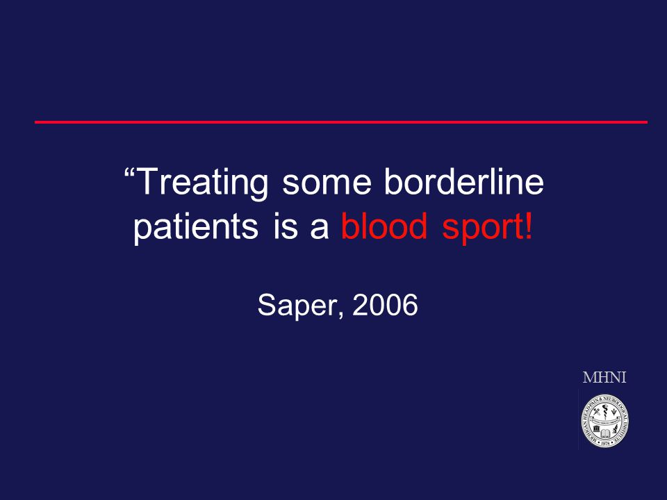 MHNI Treating some borderline patients is a blood sport! Saper, 2006