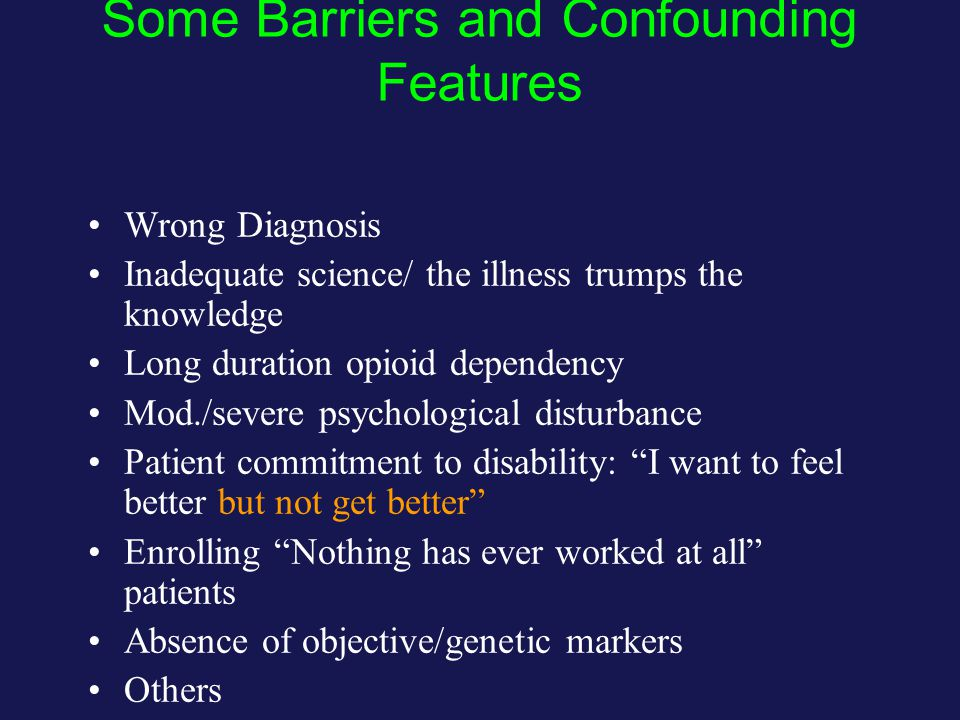 Some Barriers and Confounding Features Wrong Diagnosis Inadequate science/ the illness trumps the knowledge Long duration opioid dependency Mod./severe psychological disturbance Patient commitment to disability: I want to feel better but not get better Enrolling Nothing has ever worked at all patients Absence of objective/genetic markers Others