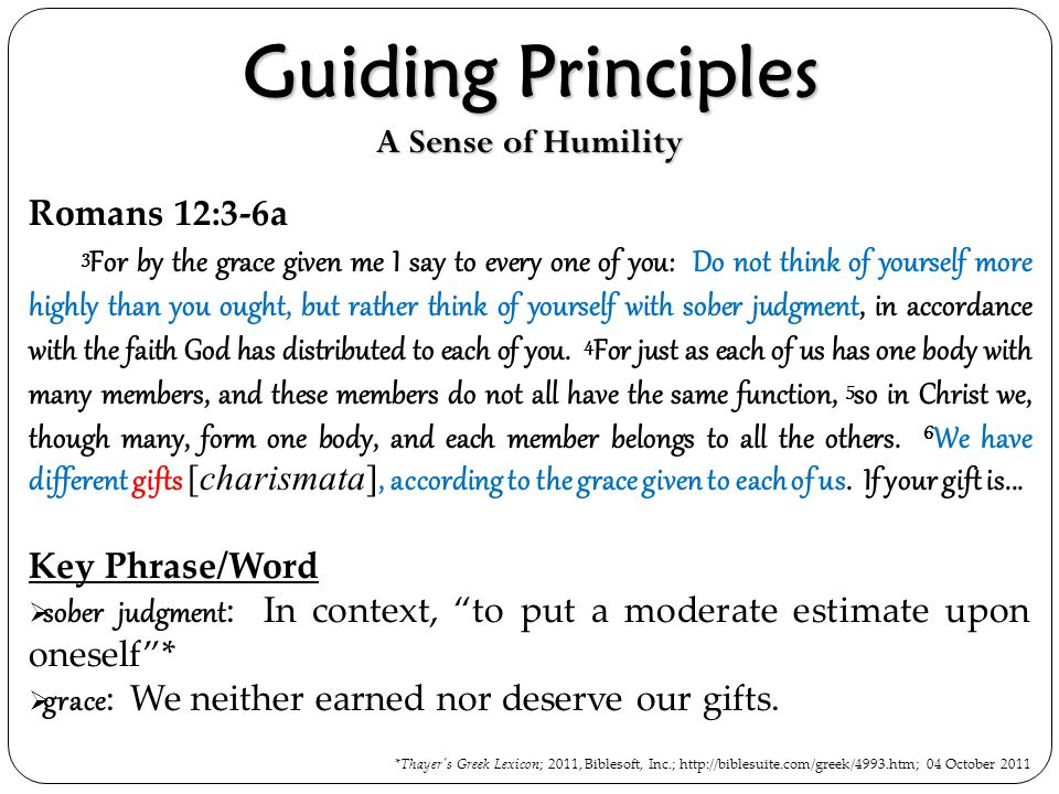 Guiding Principles A Sense of Humility Romans 12:3-6a 3 For by the grace given me I say to every one of you: Do not think of yourself more highly than