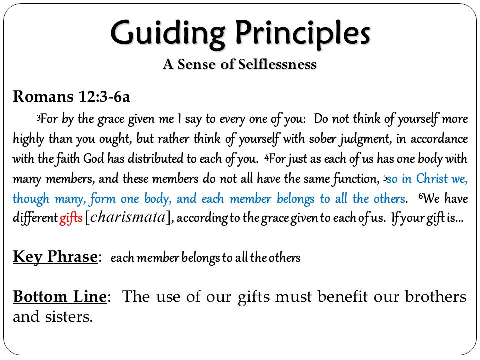 Guiding Principles A Sense of Selflessness Romans 12:3-6a 3 For by the grace given me I say to every one of you: Do not think of yourself more highly
