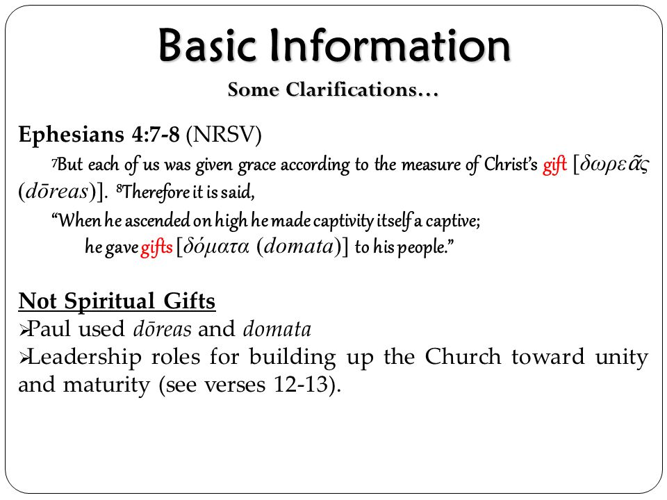 Basic Information Some Clarifications… Ephesians 4:7-8 (NRSV) 7 But each of us was given grace according to the measure of Christ's gift [δωρε ᾶ ς (dō