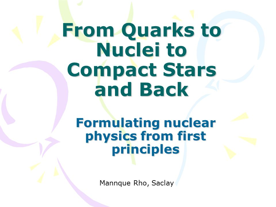 From Quarks to Nuclei to Compact Stars and Back Formulating nuclear physics from first principles Mannque Rho, Saclay