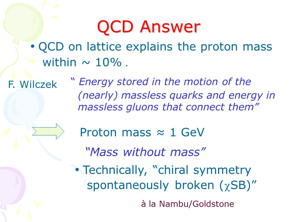 QCD Answer Energy stored in the motion of the (nearly) massless quarks and energy in massless gluons that connect them Proton mass ≈ 1 GeV Mass without mass Technically, chiral symmetry spontaneously broken (SB) QCD on lattice explains the proton mass within ~ 10%.