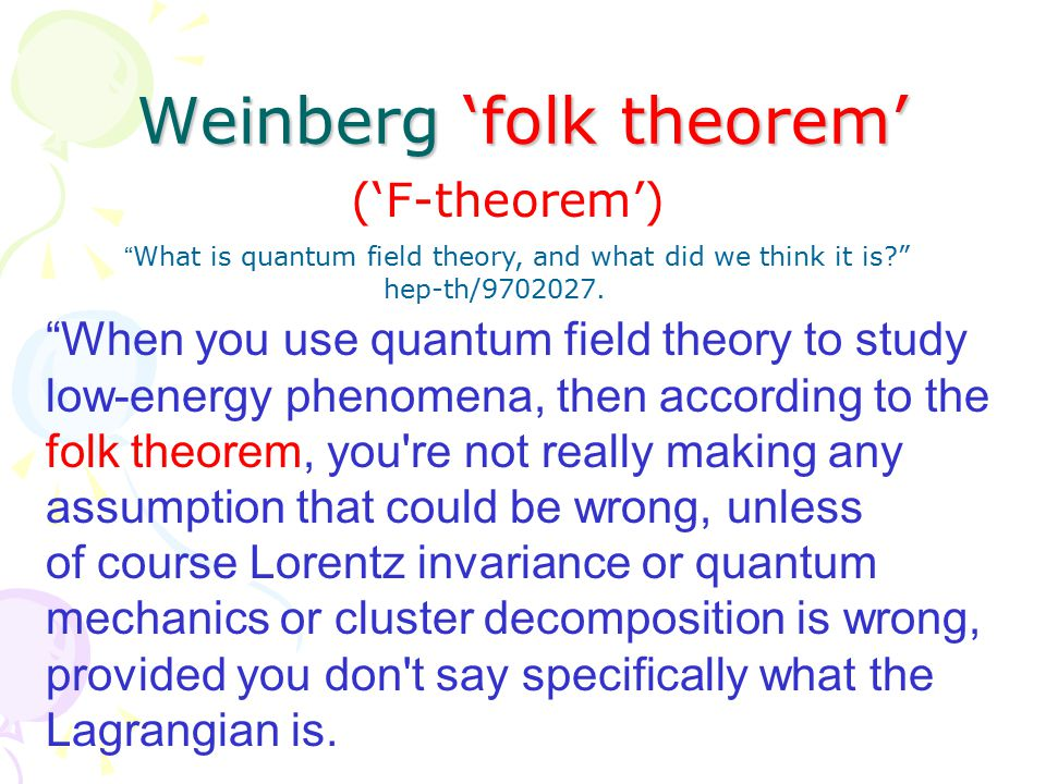 Weinberg 'folk theorem' When you use quantum field theory to study low-energy phenomena, then according to the folk theorem, you re not really making any assumption that could be wrong, unless of course Lorentz invariance or quantum mechanics or cluster decomposition is wrong, provided you don t say specifically what the Lagrangian is.