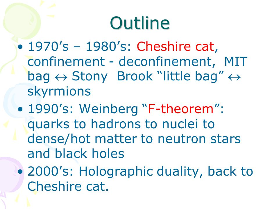 Outline 1970's – 1980's: Cheshire cat, confinement - deconfinement, MIT bag  Stony Brook little bag  skyrmions 1990's: Weinberg F-theorem : quarks to hadrons to nuclei to dense/hot matter to neutron stars and black holes 2000's: Holographic duality, back to Cheshire cat.
