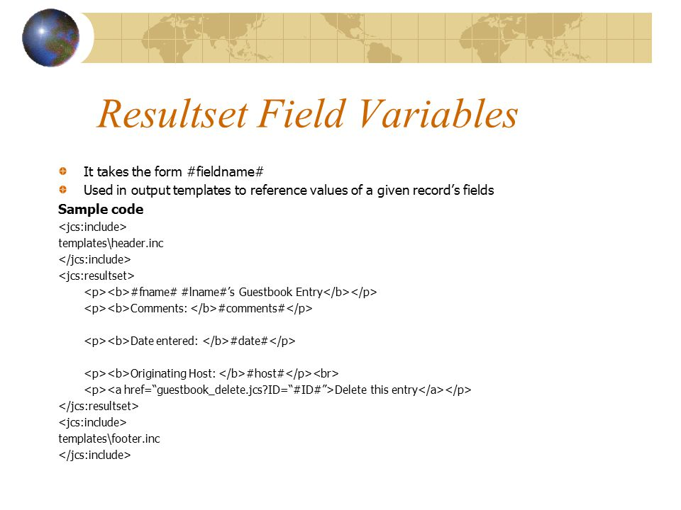 Resultset Field Variables It takes the form #fieldname# Used in output templates to reference values of a given record's fields Sample code templates\header.inc #fname# #lname#'s Guestbook Entry Comments: #comments# Date entered: #date# Originating Host: #host# Delete this entry templates\footer.inc