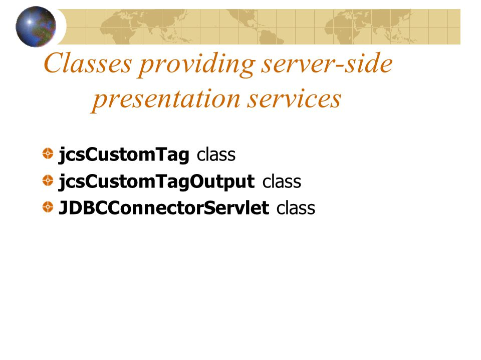 Classes providing server-side presentation services jcsCustomTag class jcsCustomTagOutput class JDBCConnectorServlet class