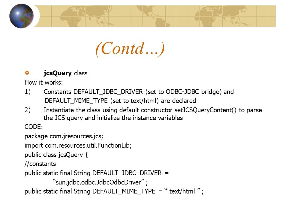 (Contd…) jcsQuery class How it works: 1)Constants DEFAULT_JDBC_DRIVER (set to ODBC-JDBC bridge) and DEFAULT_MIME_TYPE (set to text/html) are declared 2)Instantiate the class using default constructor setJCSQueryContent() to parse the JCS query and initialize the instance variables CODE: package com.jresources.jcs; import com.resources.util.FunctionLib; public class jcsQuery { //constants public static final String DEFAULT_JDBC_DRIVER = sun.jdbc.odbc.JdbcOdbcDriver ; public static final String DEFAULT_MIME_TYPE = text/html ;