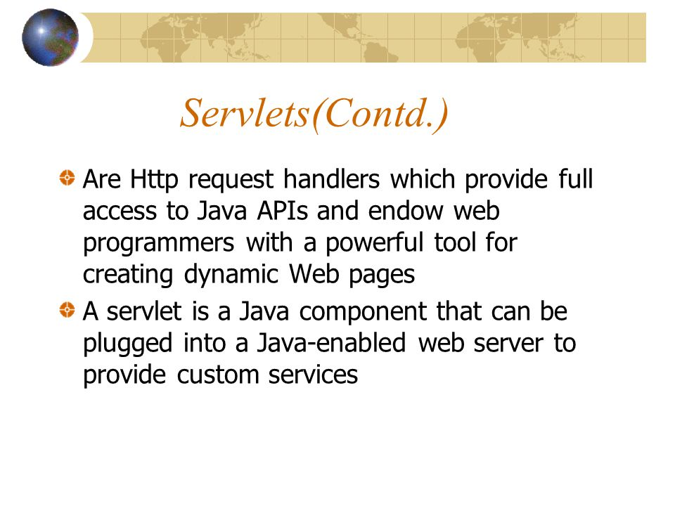 Servlets(Contd.) Are Http request handlers which provide full access to Java APIs and endow web programmers with a powerful tool for creating dynamic Web pages A servlet is a Java component that can be plugged into a Java-enabled web server to provide custom services