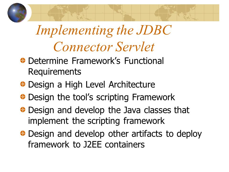 Implementing the JDBC Connector Servlet Determine Framework's Functional Requirements Design a High Level Architecture Design the tool's scripting Framework Design and develop the Java classes that implement the scripting framework Design and develop other artifacts to deploy framework to J2EE containers