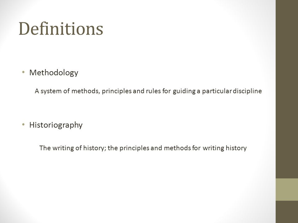Definitions Methodology Historiography A system of methods, principles and rules for guiding a particular discipline The writing of history; the principles and methods for writing history