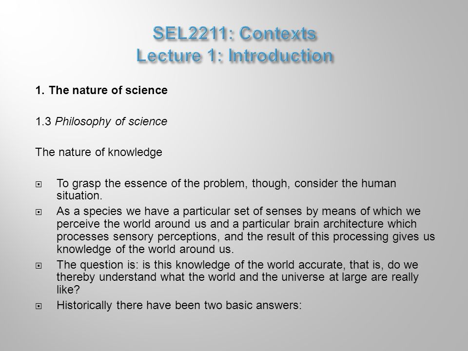 1. The nature of science 1.3 Philosophy of science The nature of knowledge  To grasp the essence of the problem, though, consider the human situation