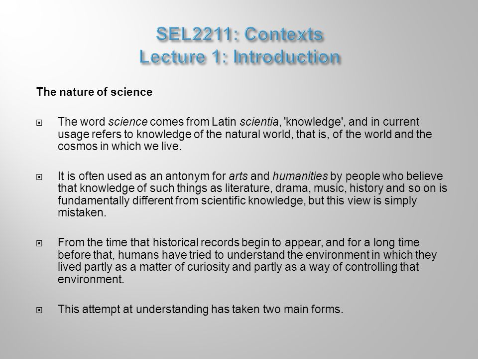The nature of science  The word science comes from Latin scientia, knowledge , and in current usage refers to knowledge of the natural world, that is, of the world and the cosmos in which we live.