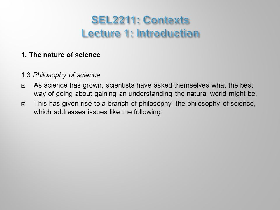 1. The nature of science 1.3 Philosophy of science  As science has grown, scientists have asked themselves what the best way of going about gaining a
