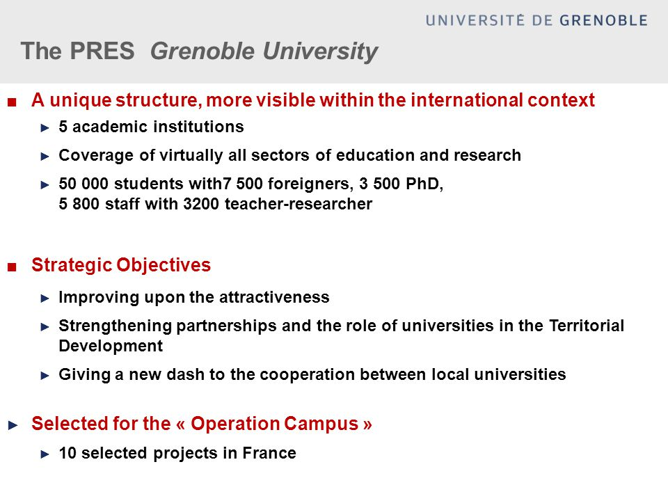 The PRES Grenoble University ■A unique structure, more visible within the international context ► 5 academic institutions ► Coverage of virtually all
