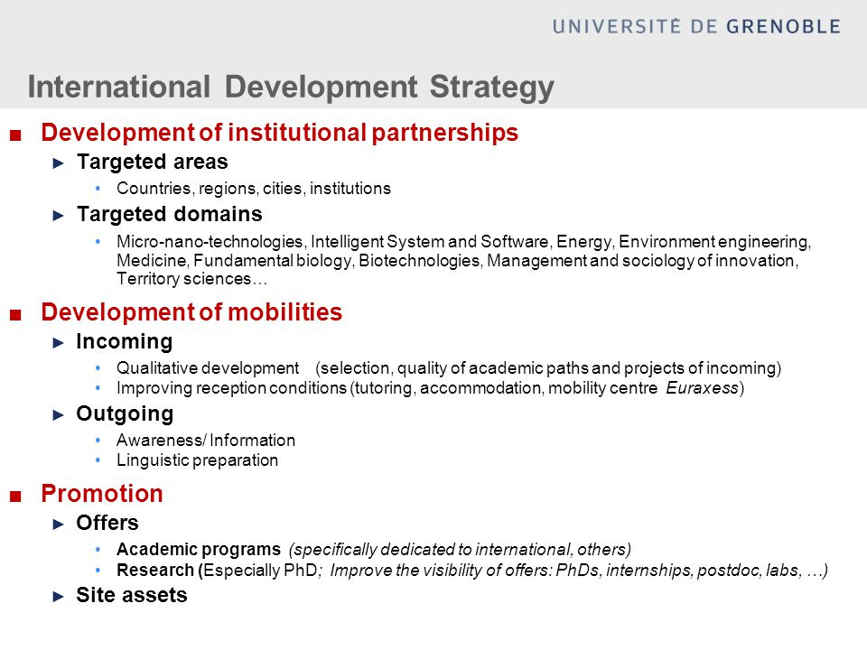 International Development Strategy ■Development of institutional partnerships ► Targeted areas Countries, regions, cities, institutions ► Targeted domains Micro-nano-technologies, Intelligent System and Software, Energy, Environment engineering, Medicine, Fundamental biology, Biotechnologies, Management and sociology of innovation, Territory sciences… ■Development of mobilities ► Incoming Qualitative development (selection, quality of academic paths and projects of incoming) Improving reception conditions (tutoring, accommodation, mobility centre Euraxess) ► Outgoing Awareness/ Information Linguistic preparation ■Promotion ► Offers Academic programs (specifically dedicated to international, others) Research (Especially PhD; Improve the visibility of offers: PhDs, internships, postdoc, labs, …) ► Site assets