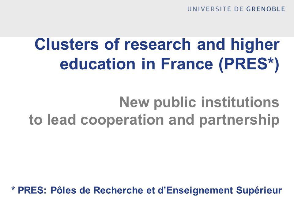 Clusters of research and higher education in France (PRES*) New public institutions to lead cooperation and partnership * PRES: Pôles de Recherche et d'Enseignement Supérieur