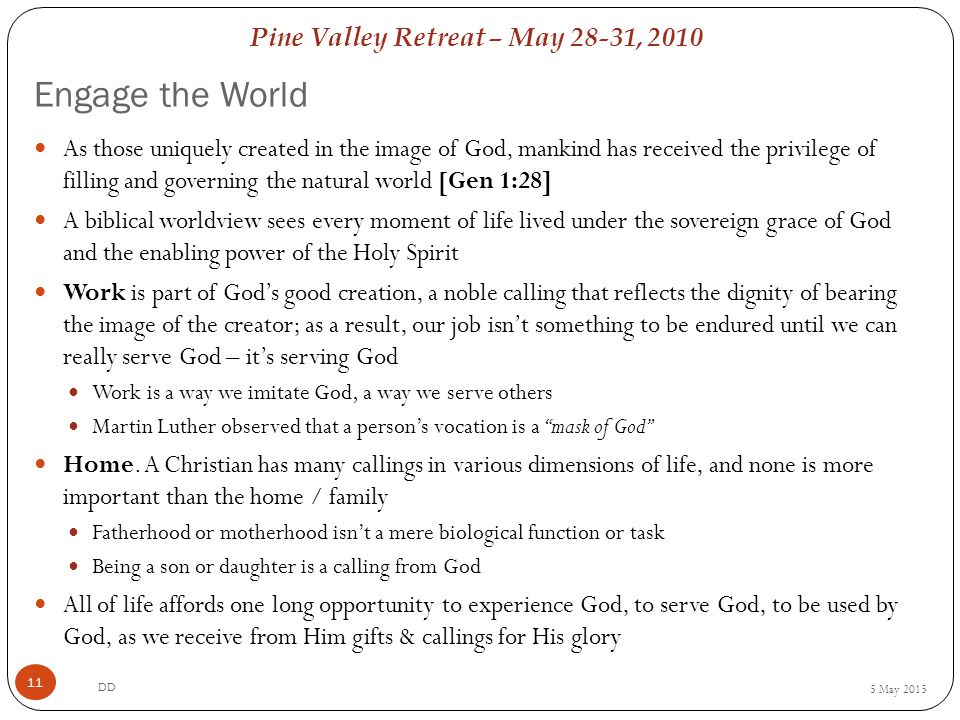 Pine Valley Retreat – May 28-31, 2010 Engage the World 5 May 2015 DD 11 As those uniquely created in the image of God, mankind has received the privilege of filling and governing the natural world [Gen 1:28] A biblical worldview sees every moment of life lived under the sovereign grace of God and the enabling power of the Holy Spirit Work is part of God's good creation, a noble calling that reflects the dignity of bearing the image of the creator; as a result, our job isn't something to be endured until we can really serve God – it's serving God Work is a way we imitate God, a way we serve others Martin Luther observed that a person's vocation is a mask of God Home.