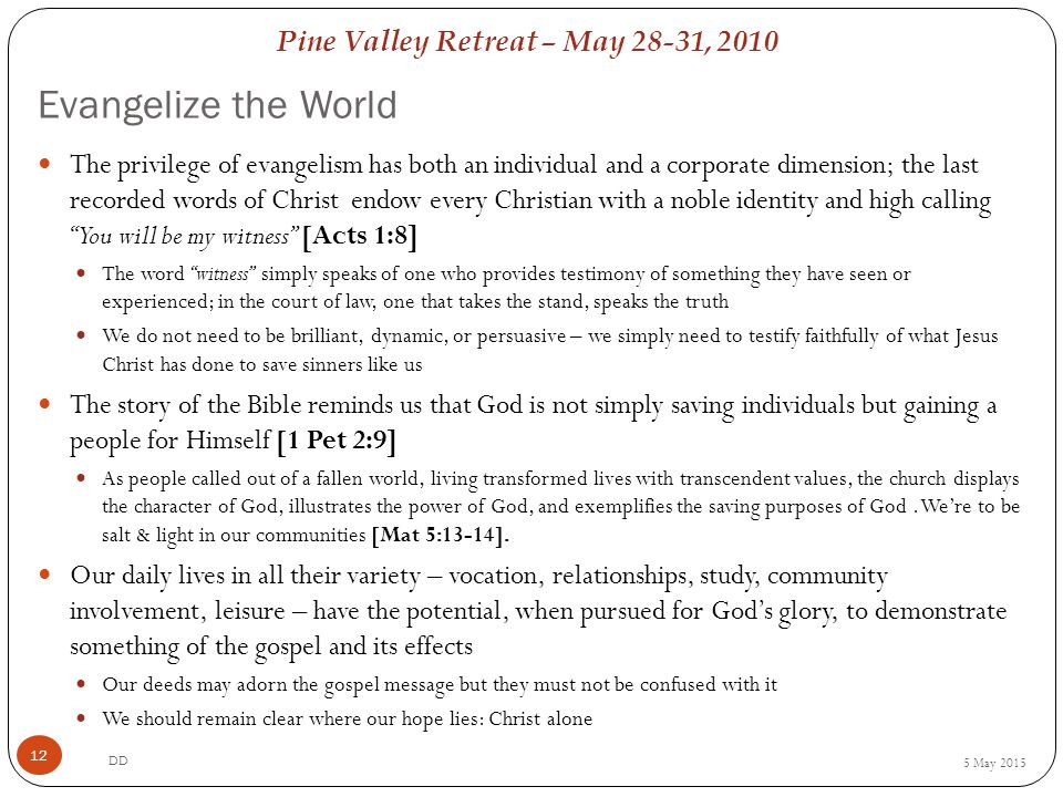 Pine Valley Retreat – May 28-31, 2010 Evangelize the World 5 May 2015 DD 12 The privilege of evangelism has both an individual and a corporate dimension; the last recorded words of Christ endow every Christian with a noble identity and high calling You will be my witness [Acts 1:8] The word witness simply speaks of one who provides testimony of something they have seen or experienced; in the court of law, one that takes the stand, speaks the truth We do not need to be brilliant, dynamic, or persuasive – we simply need to testify faithfully of what Jesus Christ has done to save sinners like us The story of the Bible reminds us that God is not simply saving individuals but gaining a people for Himself [1 Pet 2:9] As people called out of a fallen world, living transformed lives with transcendent values, the church displays the character of God, illustrates the power of God, and exemplifies the saving purposes of God.