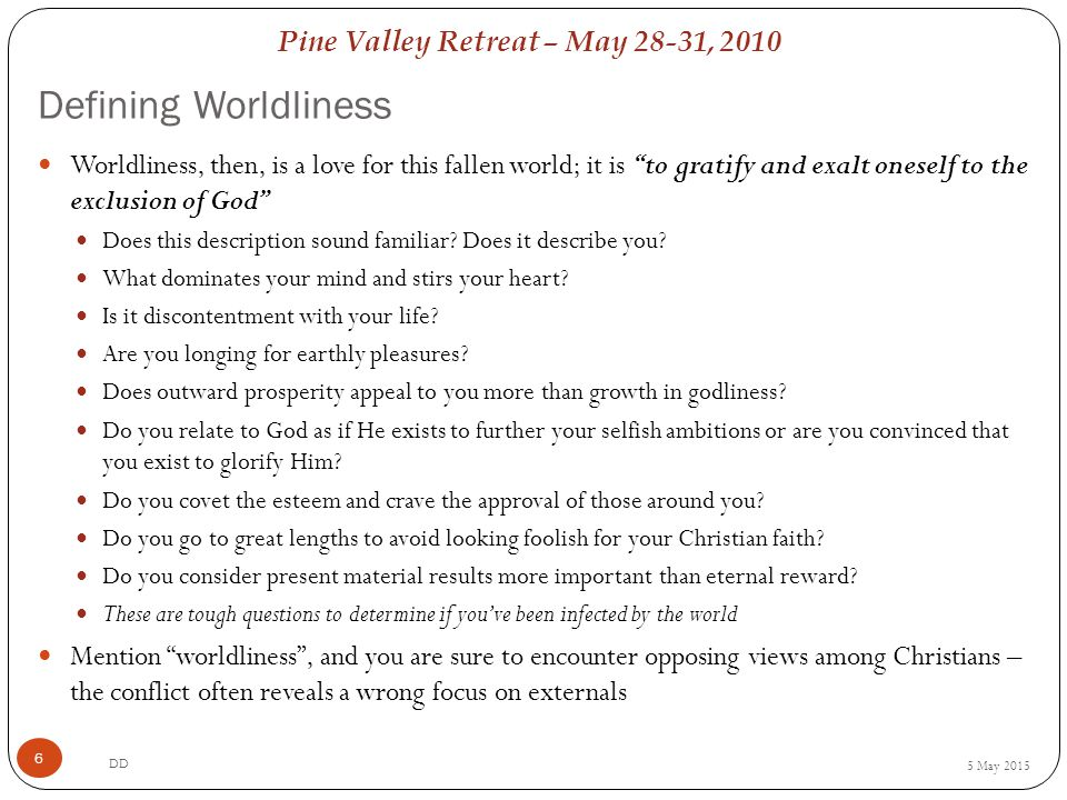 Pine Valley Retreat – May 28-31, 2010 Defining Worldliness 5 May 2015 DD 6 Worldliness, then, is a love for this fallen world; it is to gratify and exalt oneself to the exclusion of God Does this description sound familiar.