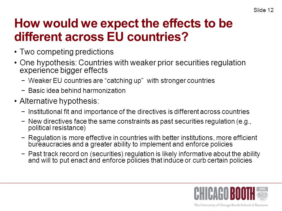 Slide 13 Key findings Significant capital-market benefits from tightening of EU regulation But again considerable heterogeneity in the effects −Countries with a history of higher regulatory quality or stronger prior regimes experience larger effects −Implementation and enforcement matter for regulatory outcomes −Results are not consistent with notion of catching up Initial conditions matter  reflect forces in the country −Countries past track record matters when new regulation comes −There is a reason why some countries have weaker regulation −Illustrates the difficulties that EU and global convergence efforts face